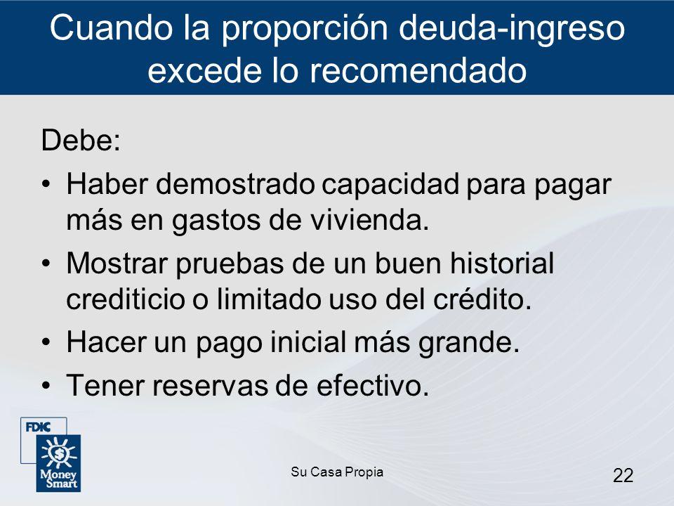 Su Casa Propia 22 Cuando la proporción deuda-ingreso excede lo recomendado Debe: Haber demostrado capacidad para pagar más en gastos de vivienda.