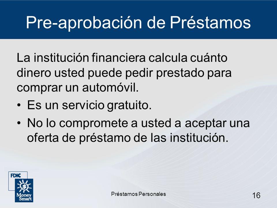 Préstamos Personales 16 Pre-aprobación de Préstamos La institución financiera calcula cuánto dinero usted puede pedir prestado para comprar un automóv