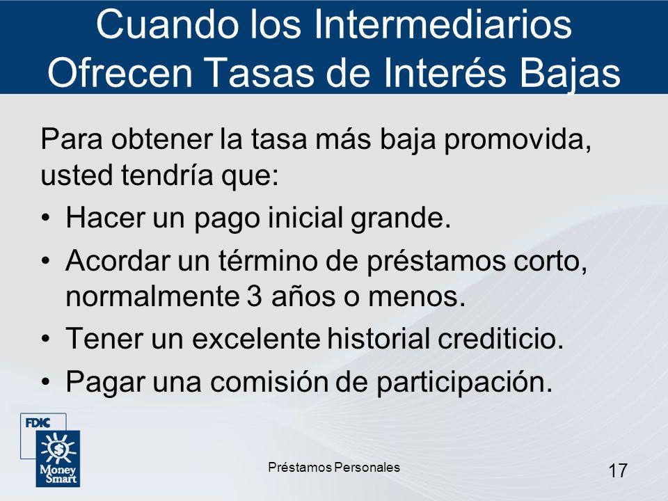 Préstamos Personales 17 Cuando los Intermediarios Ofrecen Tasas de Interés Bajas Para obtener la tasa más baja promovida, usted tendría que: Hacer un