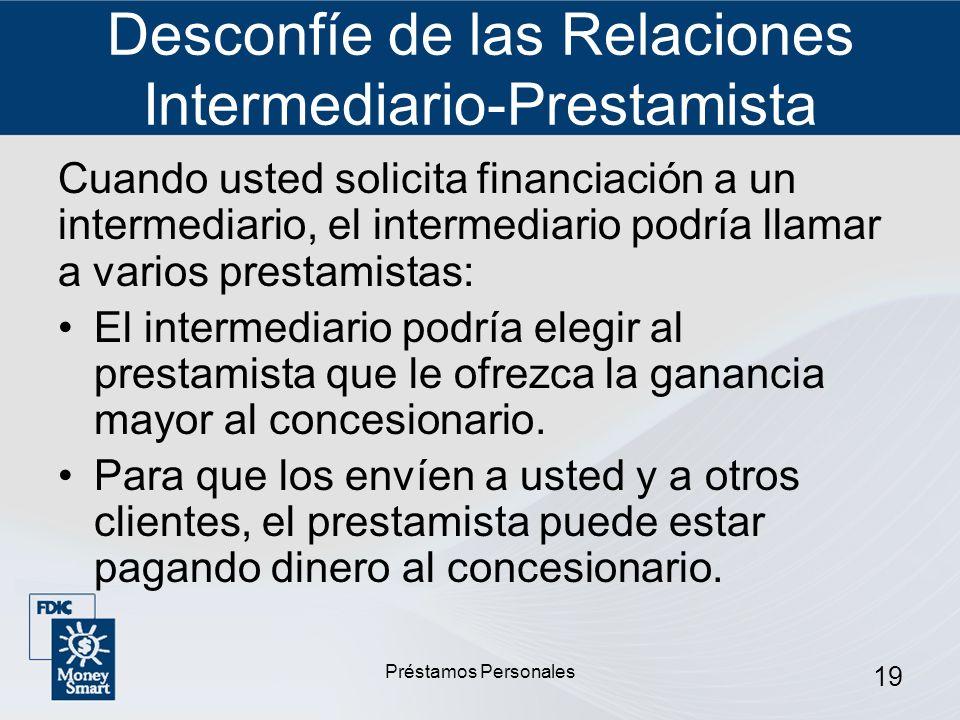 Préstamos Personales 19 Desconfíe de las Relaciones Intermediario-Prestamista Cuando usted solicita financiación a un intermediario, el intermediario