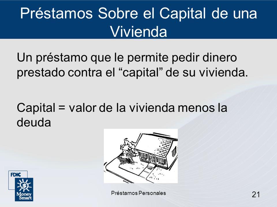 Préstamos Personales 21 Préstamos Sobre el Capital de una Vivienda Un préstamo que le permite pedir dinero prestado contra el capital de su vivienda.