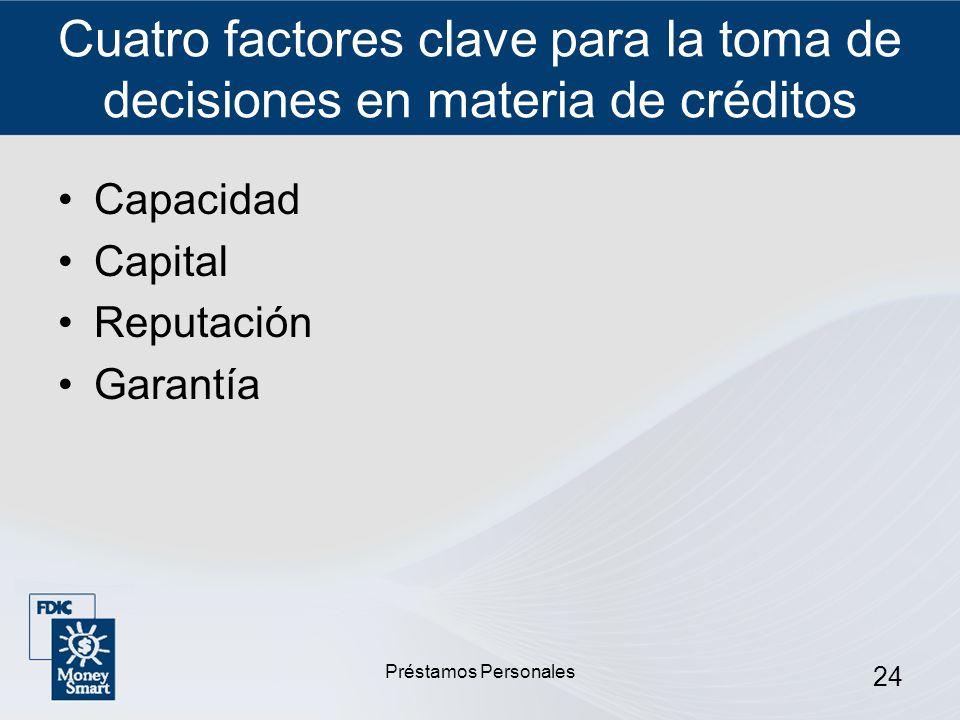Préstamos Personales 24 Cuatro factores clave para la toma de decisiones en materia de créditos Capacidad Capital Reputación Garantía