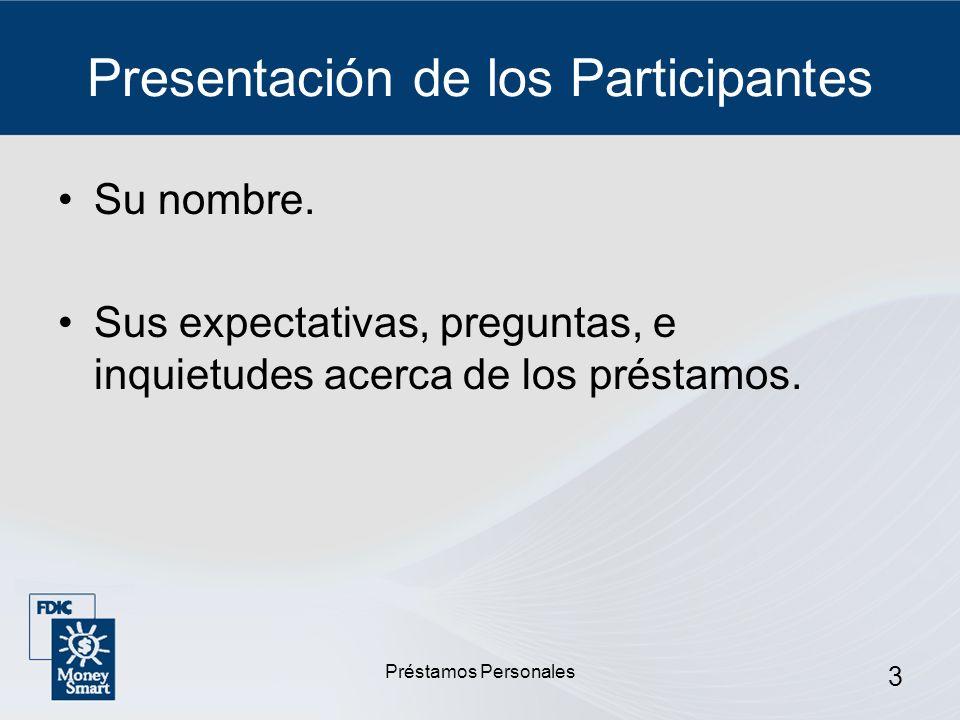 Préstamos Personales 3 Presentación de los Participantes Su nombre. Sus expectativas, preguntas, e inquietudes acerca de los préstamos.
