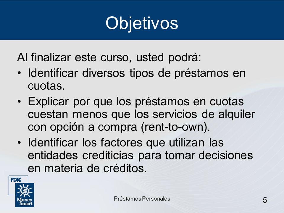 Préstamos Personales 5 Objetivos Al finalizar este curso, usted podrá: Identificar diversos tipos de préstamos en cuotas. Explicar por que los préstam