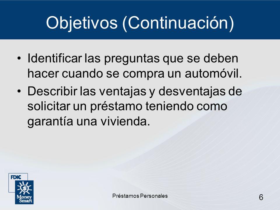 Préstamos Personales 6 Objetivos (Continuación) Identificar las preguntas que se deben hacer cuando se compra un automóvil. Describir las ventajas y d