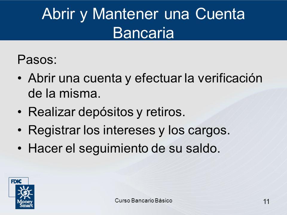 Curso Bancario Básico 11 Abrir y Mantener una Cuenta Bancaria Pasos: Abrir una cuenta y efectuar la verificación de la misma. Realizar depósitos y ret