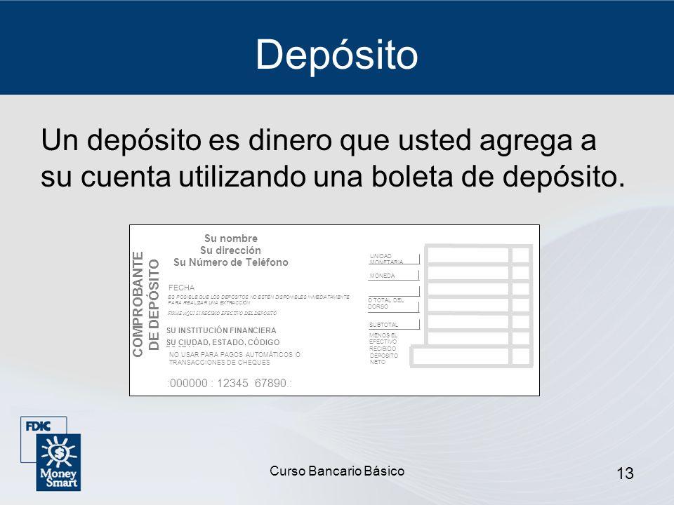 Curso Bancario Básico 13 Depósito Un depósito es dinero que usted agrega a su cuenta utilizando una boleta de depósito. Su nombre Su dirección Su Núme