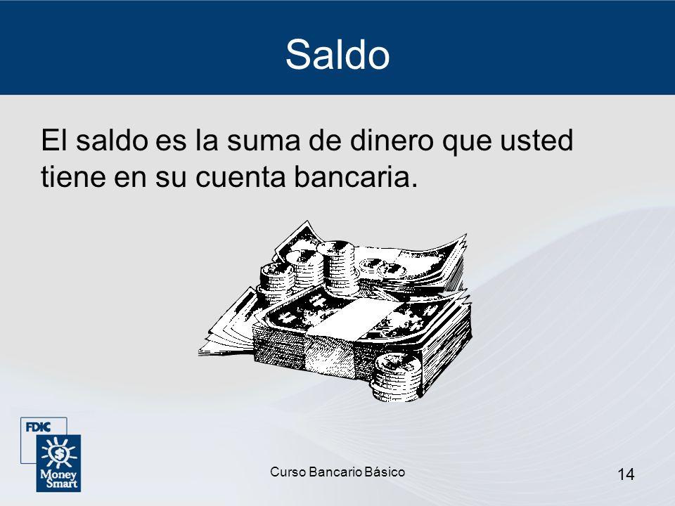 Curso Bancario Básico 14 Saldo El saldo es la suma de dinero que usted tiene en su cuenta bancaria.