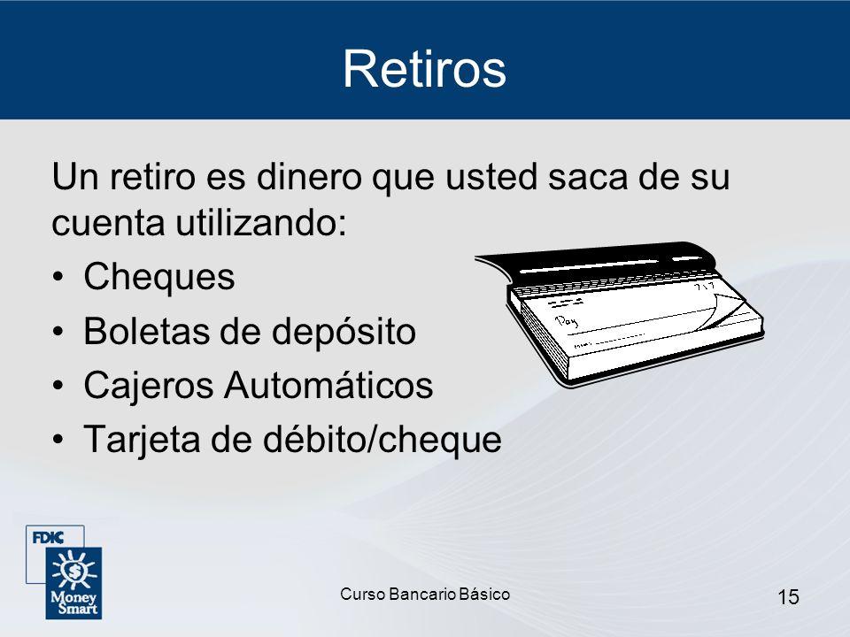 Curso Bancario Básico 15 Retiros Un retiro es dinero que usted saca de su cuenta utilizando: Cheques Boletas de depósito Cajeros Automáticos Tarjeta d