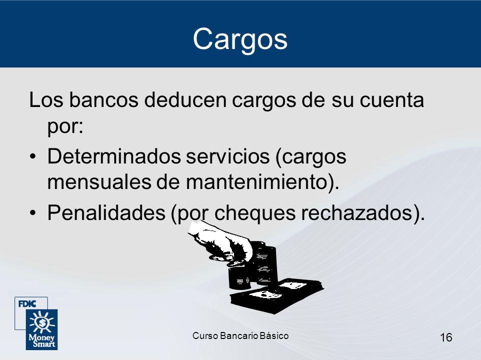 Curso Bancario Básico 16 Cargos Los bancos deducen cargos de su cuenta por: Determinados servicios (cargos mensuales de mantenimiento). Penalidades (p