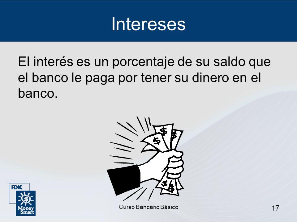 Curso Bancario Básico 17 Intereses El interés es un porcentaje de su saldo que el banco le paga por tener su dinero en el banco.