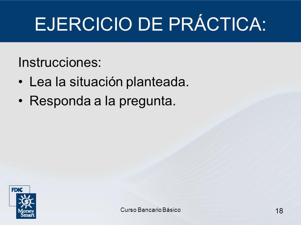 Curso Bancario Básico 18 EJERCICIO DE PRÁCTICA: Instrucciones: Lea la situación planteada. Responda a la pregunta.