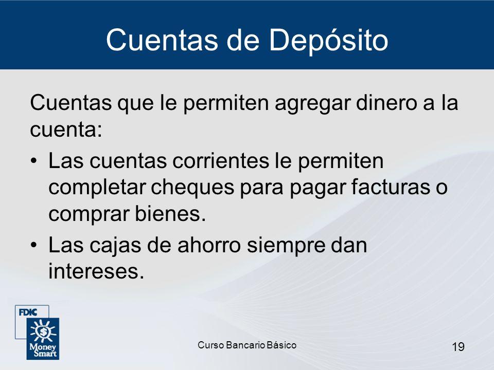 Curso Bancario Básico 19 Cuentas de Depósito Cuentas que le permiten agregar dinero a la cuenta: Las cuentas corrientes le permiten completar cheques