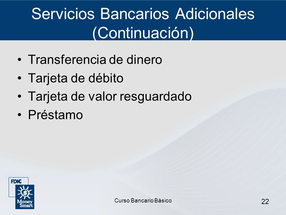 Curso Bancario Básico 22 Servicios Bancarios Adicionales (Continuación) Transferencia de dinero Tarjeta de débito Tarjeta de valor resguardado Préstam