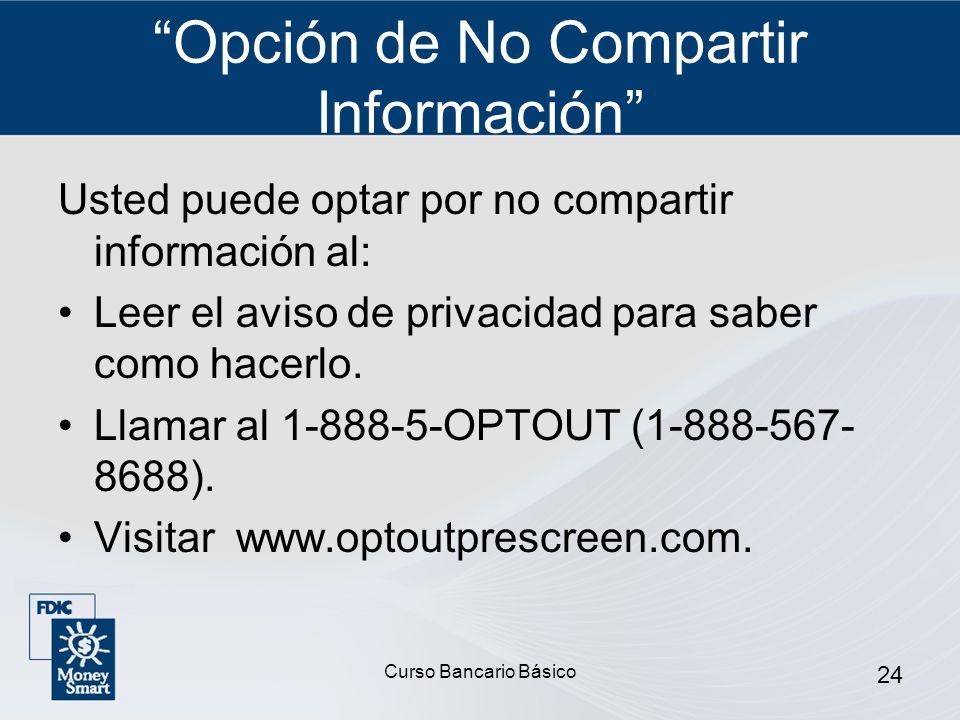Curso Bancario Básico 24 Opción de No Compartir Información Usted puede optar por no compartir información al: Leer el aviso de privacidad para saber