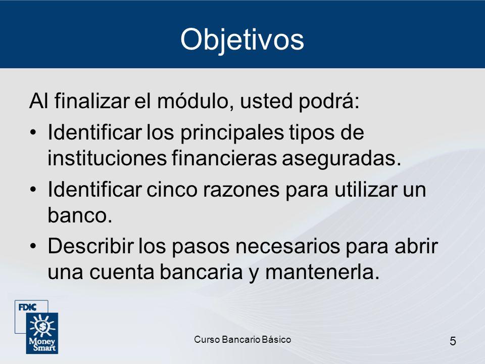 Curso Bancario Básico 5 Objetivos Al finalizar el módulo, usted podrá: Identificar los principales tipos de instituciones financieras aseguradas. Iden