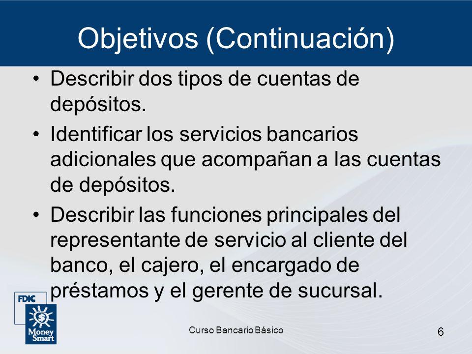 Curso Bancario Básico 6 Objetivos (Continuación) Describir dos tipos de cuentas de depósitos. Identificar los servicios bancarios adicionales que acom