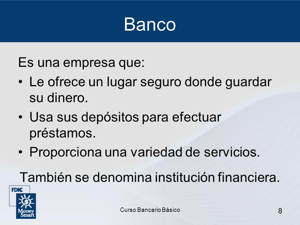 Curso Bancario Básico 8 Banco Es una empresa que: Le ofrece un lugar seguro donde guardar su dinero. Usa sus depósitos para efectuar préstamos. Propor