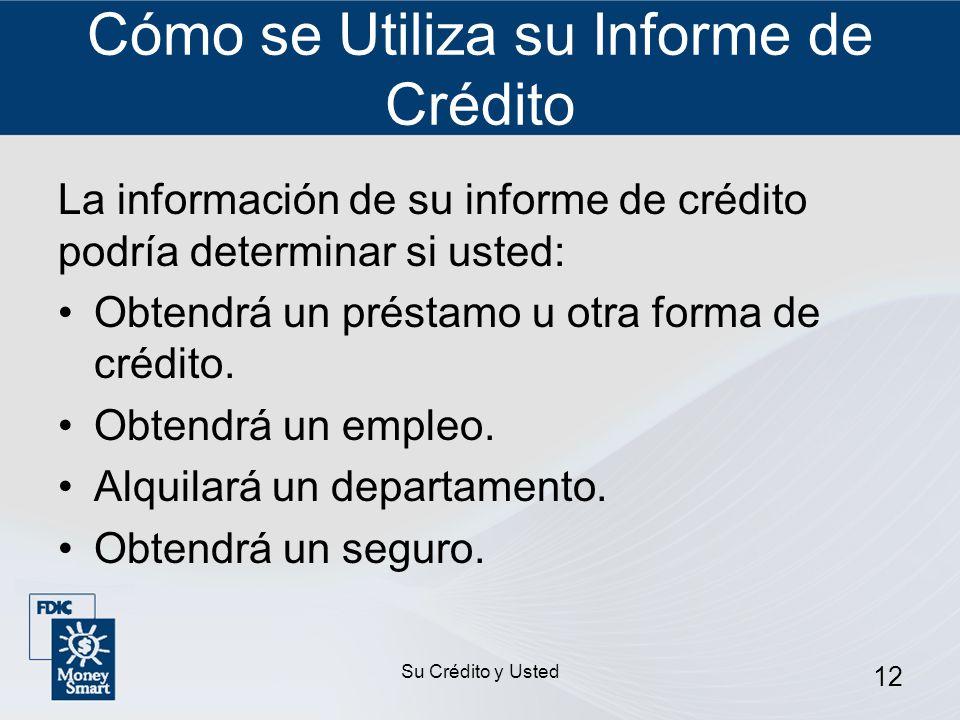Su Crédito y Usted 12 Cómo se Utiliza su Informe de Crédito La información de su informe de crédito podría determinar si usted: Obtendrá un préstamo u