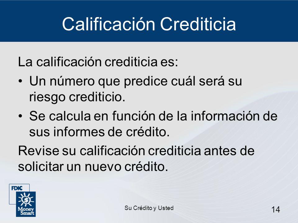 Su Crédito y Usted 14 Calificación Crediticia La calificación crediticia es: Un número que predice cuál será su riesgo crediticio. Se calcula en funci