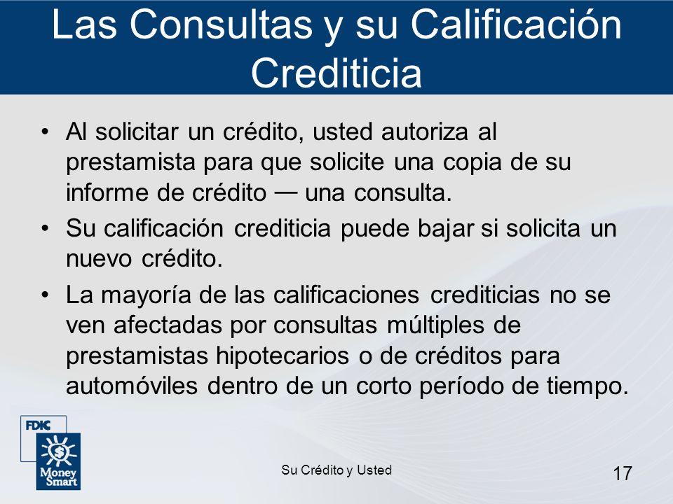 Su Crédito y Usted 17 Las Consultas y su Calificación Crediticia Al solicitar un crédito, usted autoriza al prestamista para que solicite una copia de