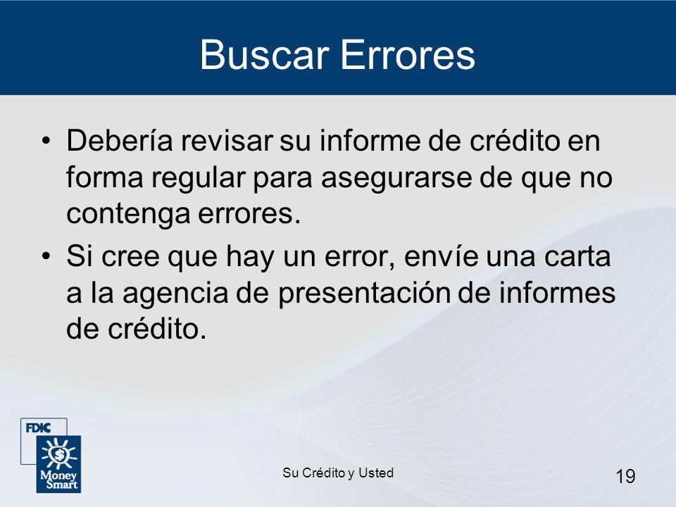 Su Crédito y Usted 19 Buscar Errores Debería revisar su informe de crédito en forma regular para asegurarse de que no contenga errores. Si cree que ha