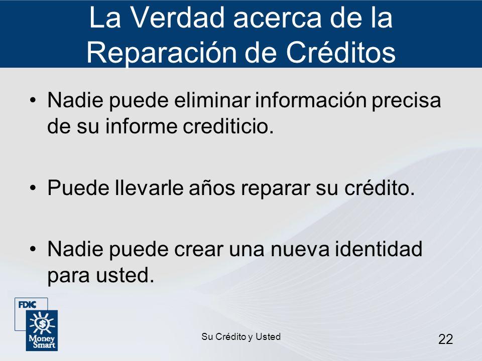Su Crédito y Usted 22 La Verdad acerca de la Reparación de Créditos Nadie puede eliminar información precisa de su informe crediticio. Puede llevarle