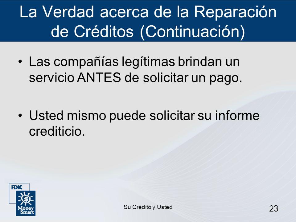 Su Crédito y Usted 23 La Verdad acerca de la Reparación de Créditos (Continuación) Las compañías legítimas brindan un servicio ANTES de solicitar un p
