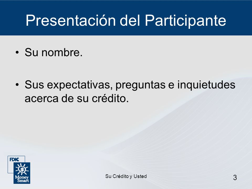 Su Crédito y Usted 3 Presentación del Participante Su nombre. Sus expectativas, preguntas e inquietudes acerca de su crédito.