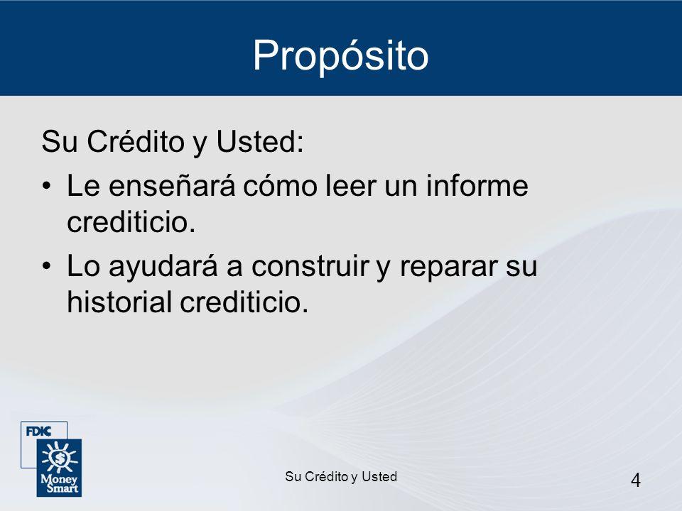 Su Crédito y Usted 4 Propósito Su Crédito y Usted: Le enseñará cómo leer un informe crediticio. Lo ayudará a construir y reparar su historial creditic