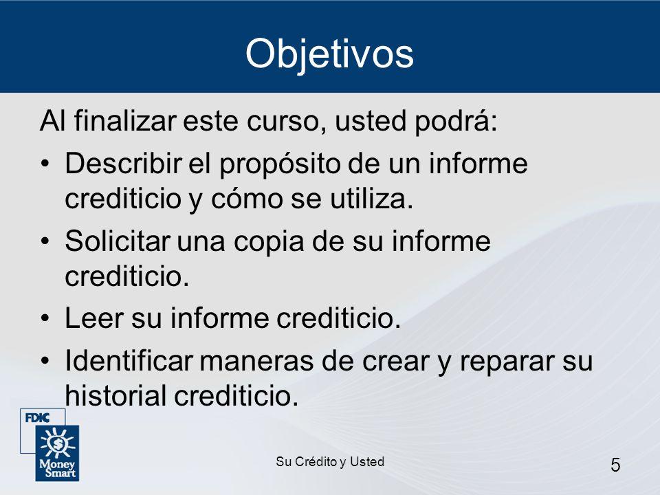 Su Crédito y Usted 5 Objetivos Al finalizar este curso, usted podrá: Describir el propósito de un informe crediticio y cómo se utiliza. Solicitar una