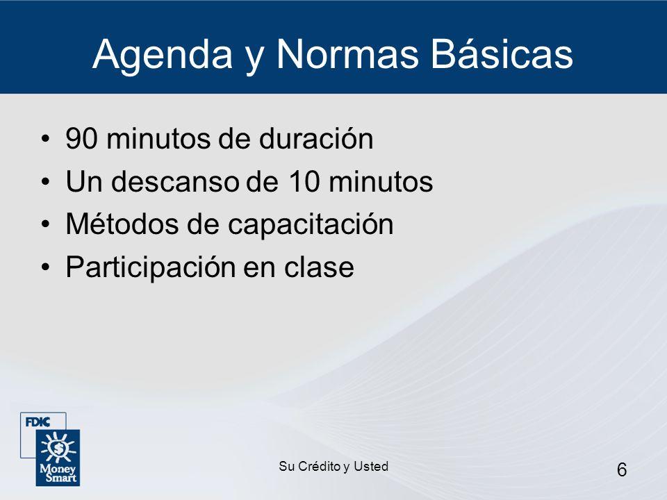 Su Crédito y Usted 6 Agenda y Normas Básicas 90 minutos de duración Un descanso de 10 minutos Métodos de capacitación Participación en clase