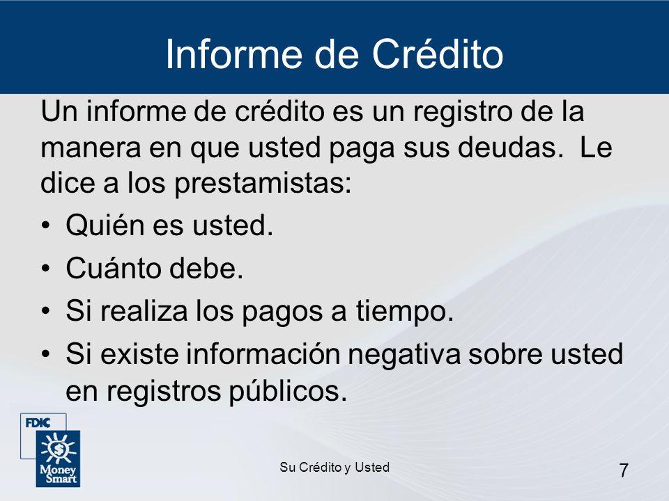 Su Crédito y Usted 7 Informe de Crédito Un informe de crédito es un registro de la manera en que usted paga sus deudas. Le dice a los prestamistas: Qu