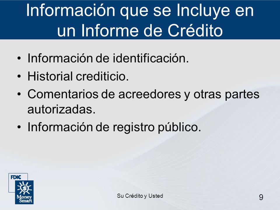 Su Crédito y Usted 9 Información que se Incluye en un Informe de Crédito Información de identificación. Historial crediticio. Comentarios de acreedore