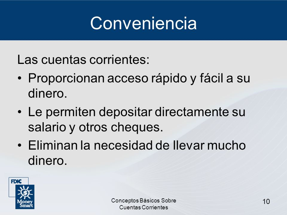 Conceptos Básicos Sobre Cuentas Corrientes 10 Conveniencia Las cuentas corrientes: Proporcionan acceso rápido y fácil a su dinero. Le permiten deposit