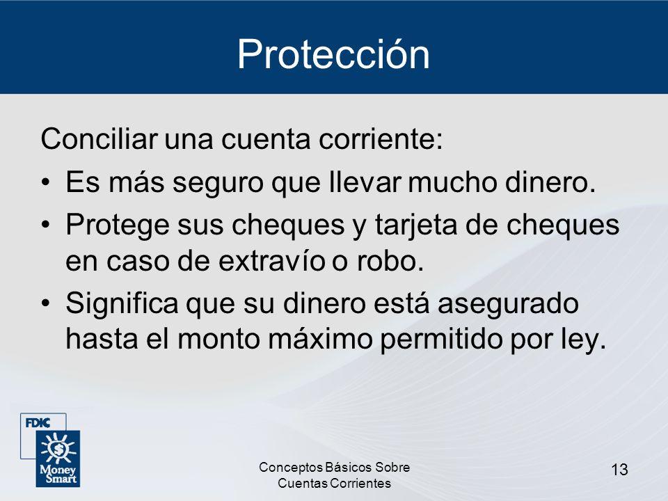 Conceptos Básicos Sobre Cuentas Corrientes 13 Protección Conciliar una cuenta corriente: Es más seguro que llevar mucho dinero. Protege sus cheques y