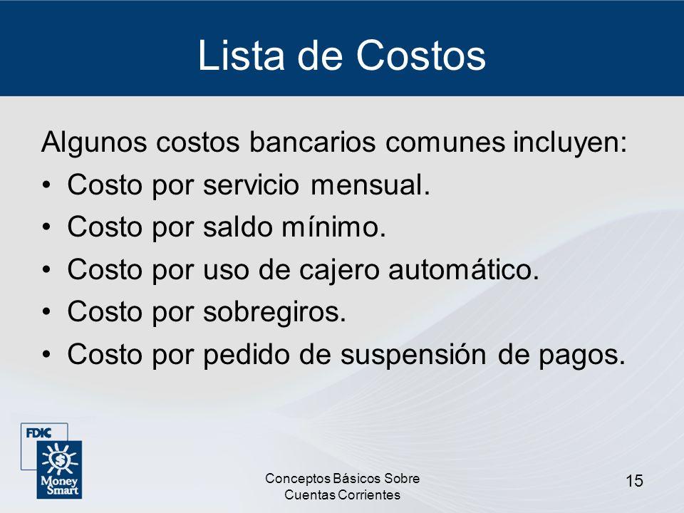 Conceptos Básicos Sobre Cuentas Corrientes 15 Lista de Costos Algunos costos bancarios comunes incluyen: Costo por servicio mensual. Costo por saldo m