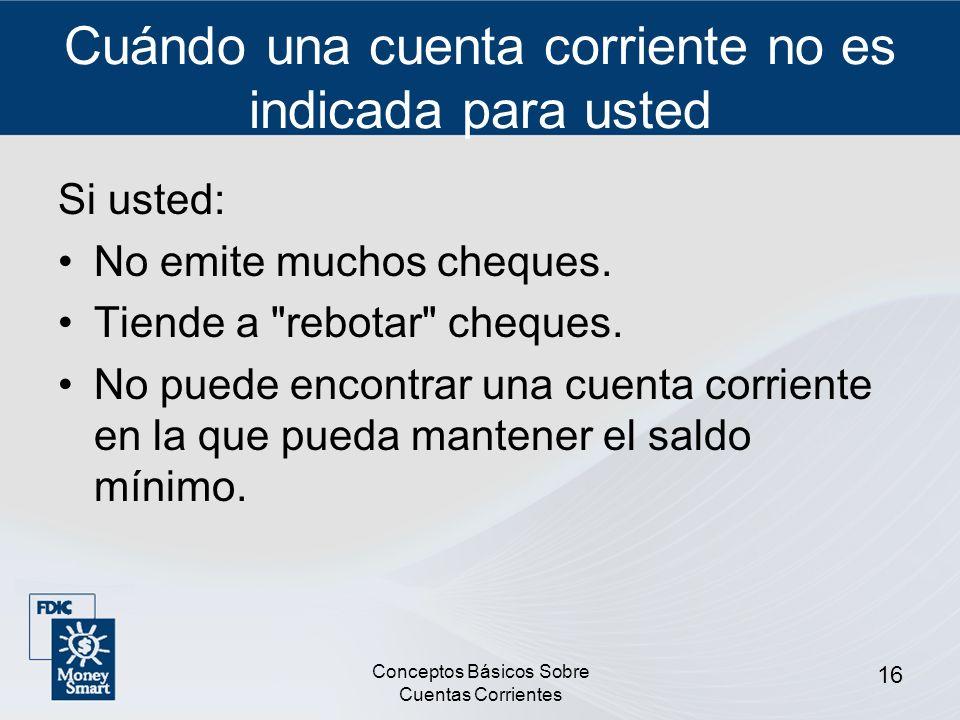 Conceptos Básicos Sobre Cuentas Corrientes 16 Cuándo una cuenta corriente no es indicada para usted Si usted: No emite muchos cheques. Tiende a
