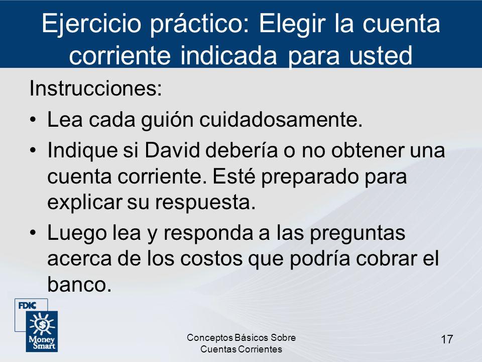 Conceptos Básicos Sobre Cuentas Corrientes 17 Ejercicio práctico: Elegir la cuenta corriente indicada para usted Instrucciones: Lea cada guión cuidado