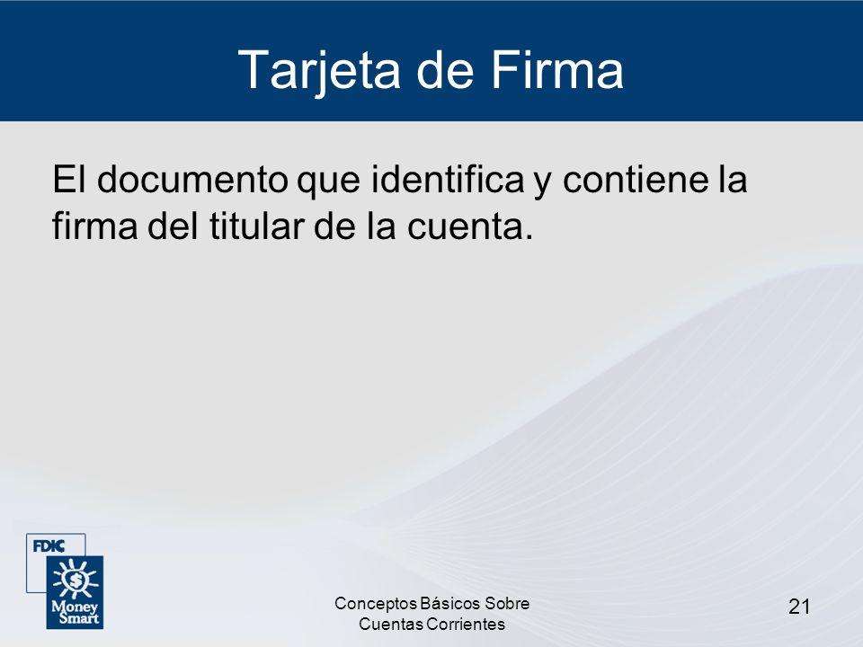 Conceptos Básicos Sobre Cuentas Corrientes 21 Tarjeta de Firma El documento que identifica y contiene la firma del titular de la cuenta.