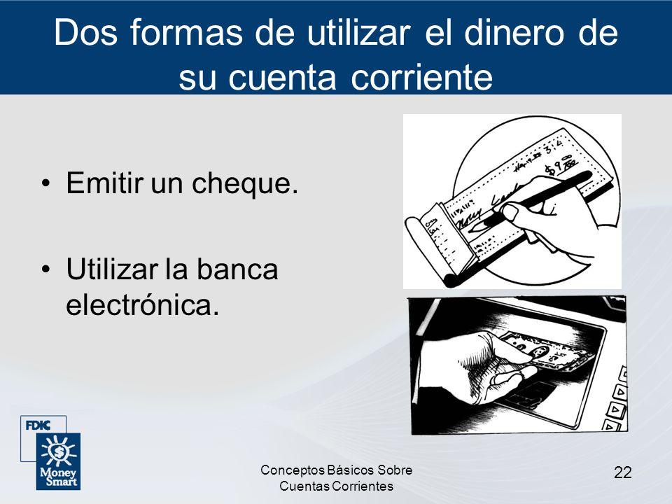 Conceptos Básicos Sobre Cuentas Corrientes 22 Dos formas de utilizar el dinero de su cuenta corriente Emitir un cheque. Utilizar la banca electrónica.