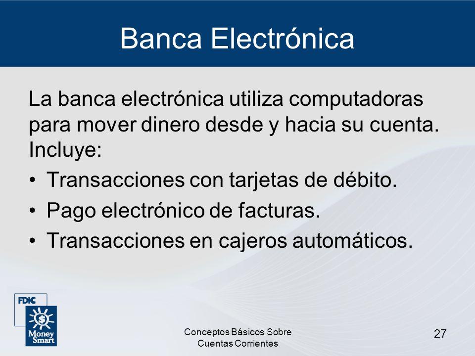 Conceptos Básicos Sobre Cuentas Corrientes 27 Banca Electrónica La banca electrónica utiliza computadoras para mover dinero desde y hacia su cuenta. I