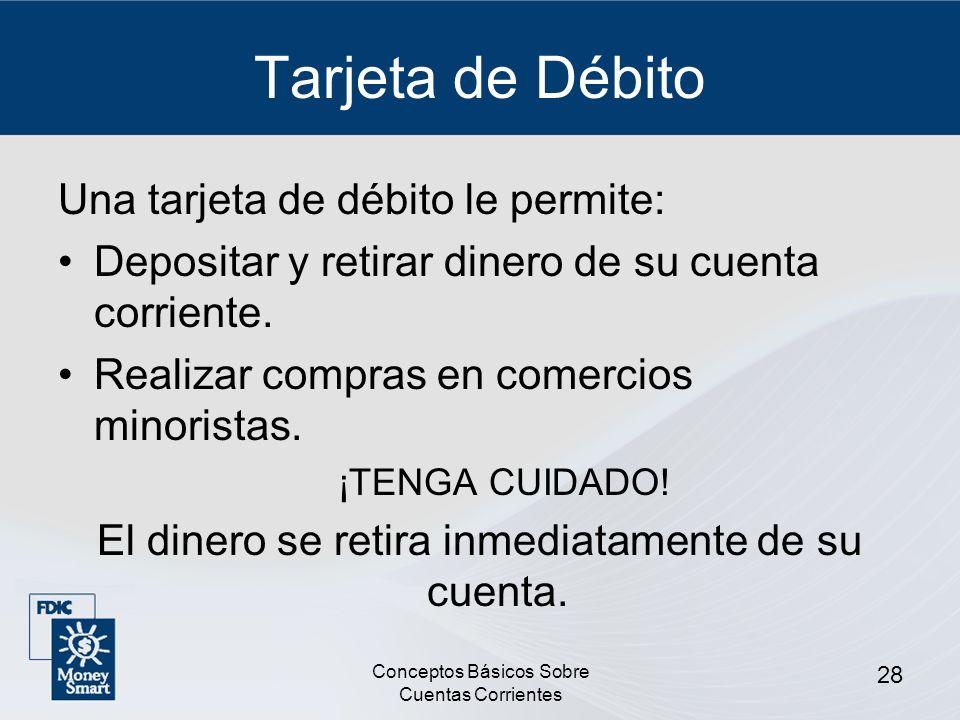 Conceptos Básicos Sobre Cuentas Corrientes 28 Tarjeta de Débito Una tarjeta de débito le permite: Depositar y retirar dinero de su cuenta corriente. R