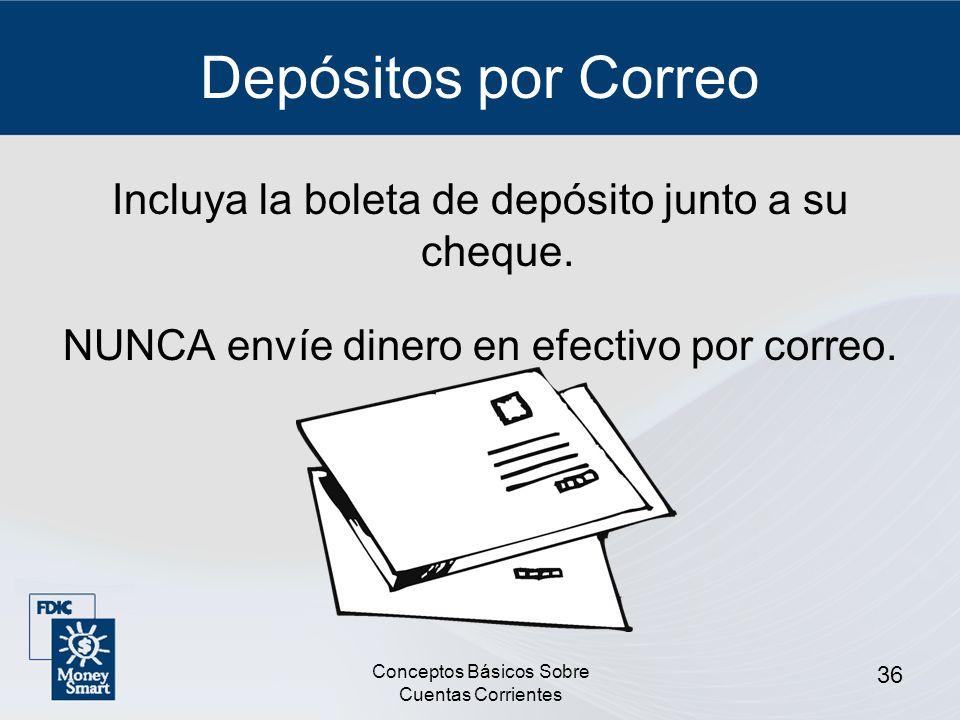 Conceptos Básicos Sobre Cuentas Corrientes 36 Depósitos por Correo Incluya la boleta de depósito junto a su cheque. NUNCA envíe dinero en efectivo por