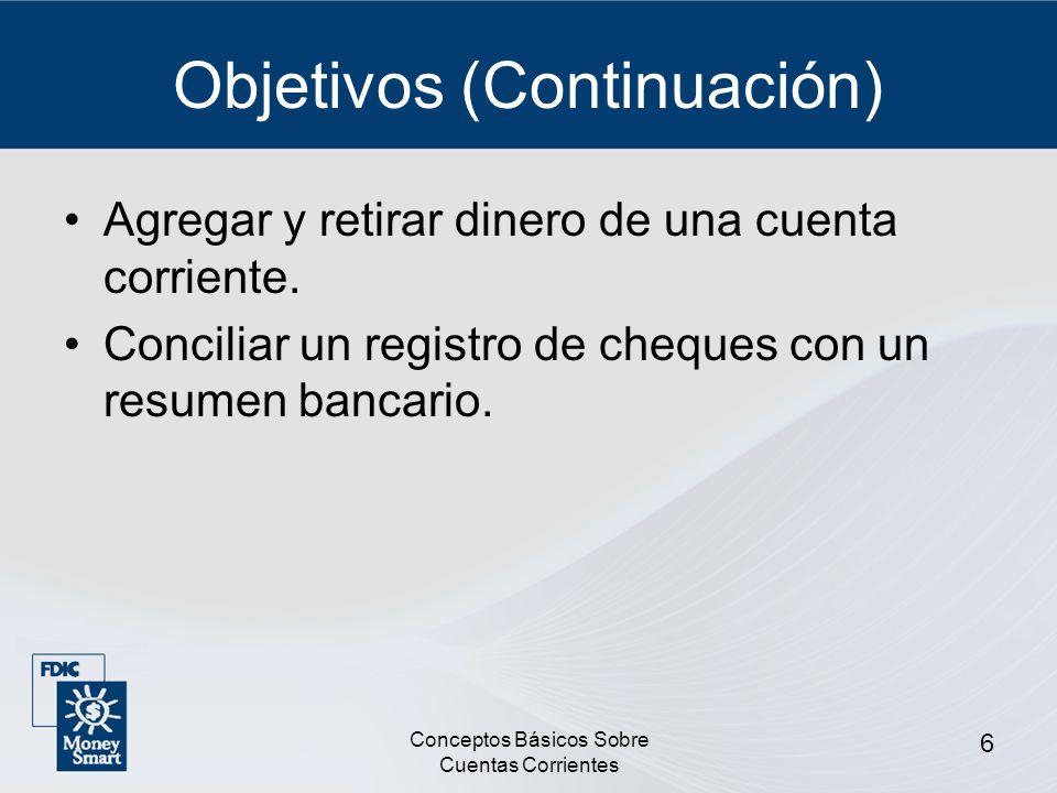 Conceptos Básicos Sobre Cuentas Corrientes 6 Objetivos (Continuación) Agregar y retirar dinero de una cuenta corriente. Conciliar un registro de chequ
