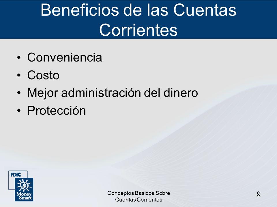 Conceptos Básicos Sobre Cuentas Corrientes 9 Beneficios de las Cuentas Corrientes Conveniencia Costo Mejor administración del dinero Protección