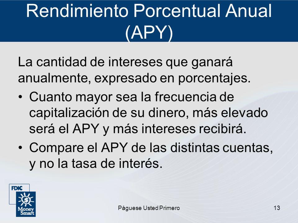 Páguese Usted Primero13 Rendimiento Porcentual Anual (APY) La cantidad de intereses que ganará anualmente, expresado en porcentajes. Cuanto mayor sea