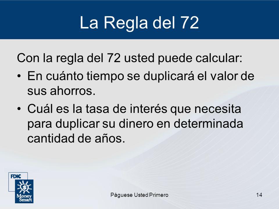 Páguese Usted Primero14 La Regla del 72 Con la regla del 72 usted puede calcular: En cuánto tiempo se duplicará el valor de sus ahorros. Cuál es la ta