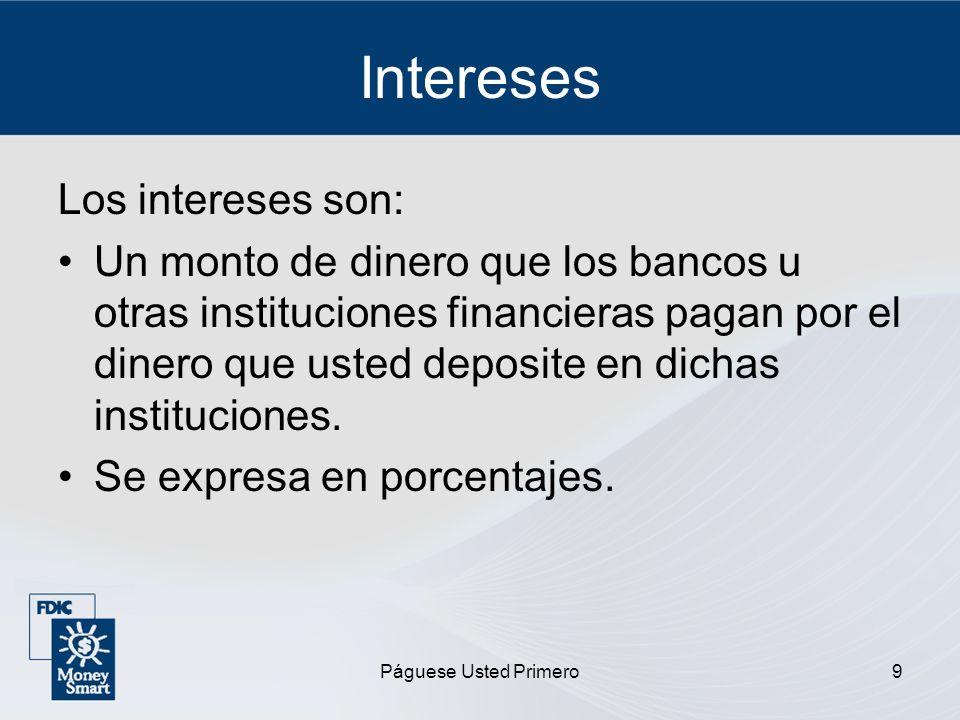 Páguese Usted Primero9 Intereses Los intereses son: Un monto de dinero que los bancos u otras instituciones financieras pagan por el dinero que usted