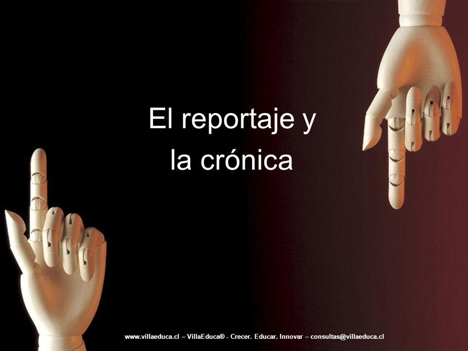 El reportaje y la crónica www.villaeduca.cl – VillaEduca® - Crecer. Educar. Innovar – consultas@villaeduca.cl